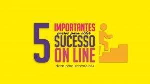 5 importantes passos para fazer sucesso online
