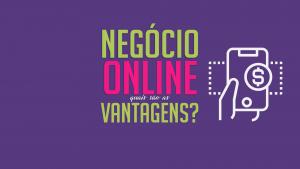 Negócio online, quais são as vantagens?