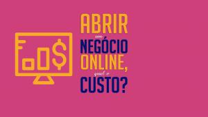 Abrir um negócio online, qual o custo?