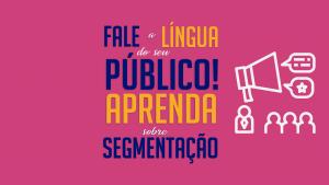 Fale a língua do seu público! Aprenda sobre segmentação