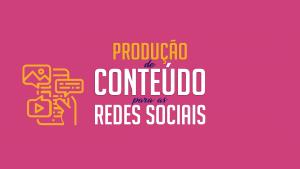 Produção de conteúdo para redes sociais, aprenda a fazer!