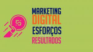 Marketing Digital, só com esforços para gerar resultados