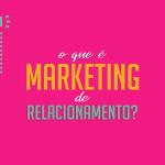O que é o Marketing de Relacionamento