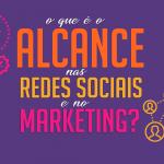 O que é o alcance nas redes sociais e no Marketing?